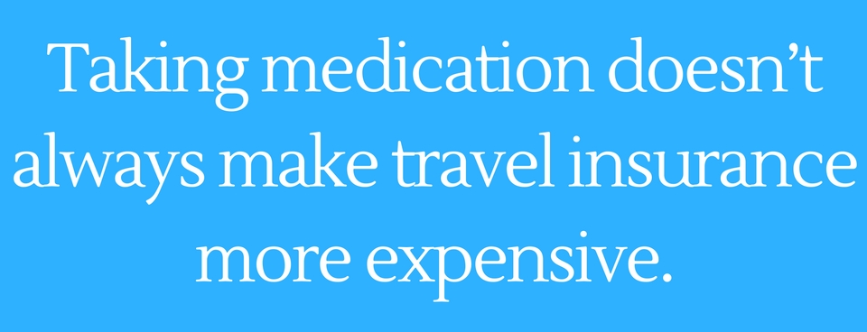 Taking medication doesn't always make travel insurance more expensive.