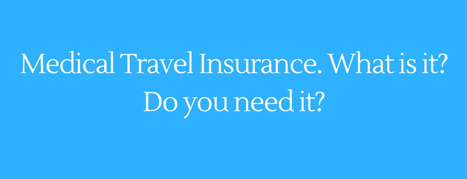Medical travel insurance. What is it? Do you need it?
