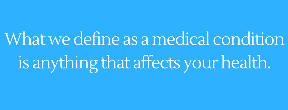 What we define as a medical condition is anything that affects your health.